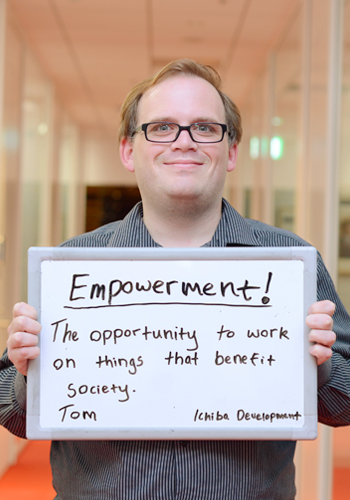 Empowerment!/The opportunity to work on things the benefit society. Tom Ichiba Development